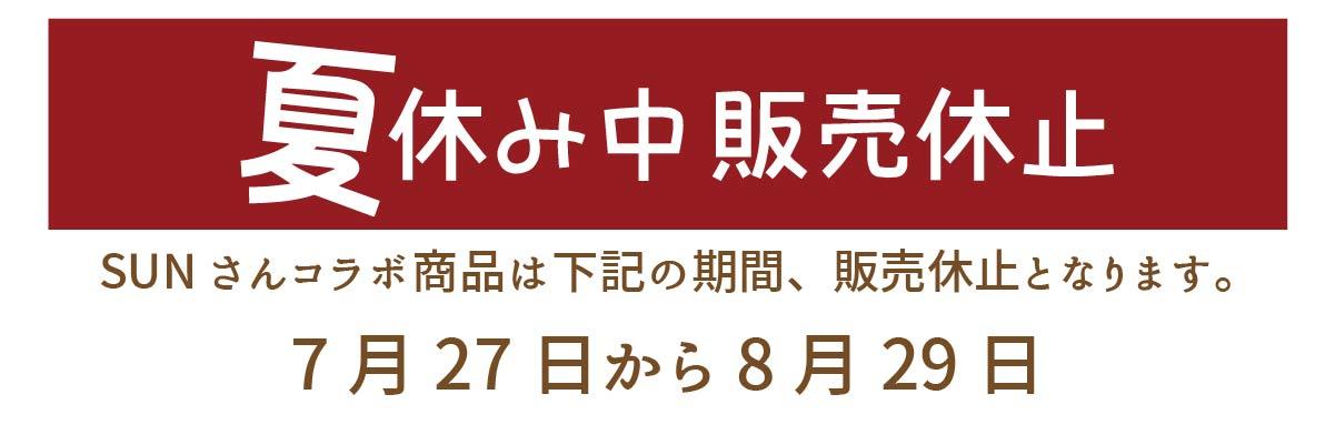 夏休み中 販売休止!SUNさんコラボ商品は下記の期間中、販売休止となります。7月27日~8月29日